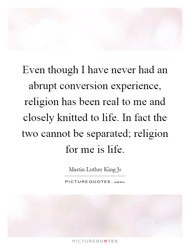 Even though I have never had an abrupt conversion experience, religion has been real to me and closely knitted to life. In fact the two cannot be separated; religion for me is life Picture Quote #1