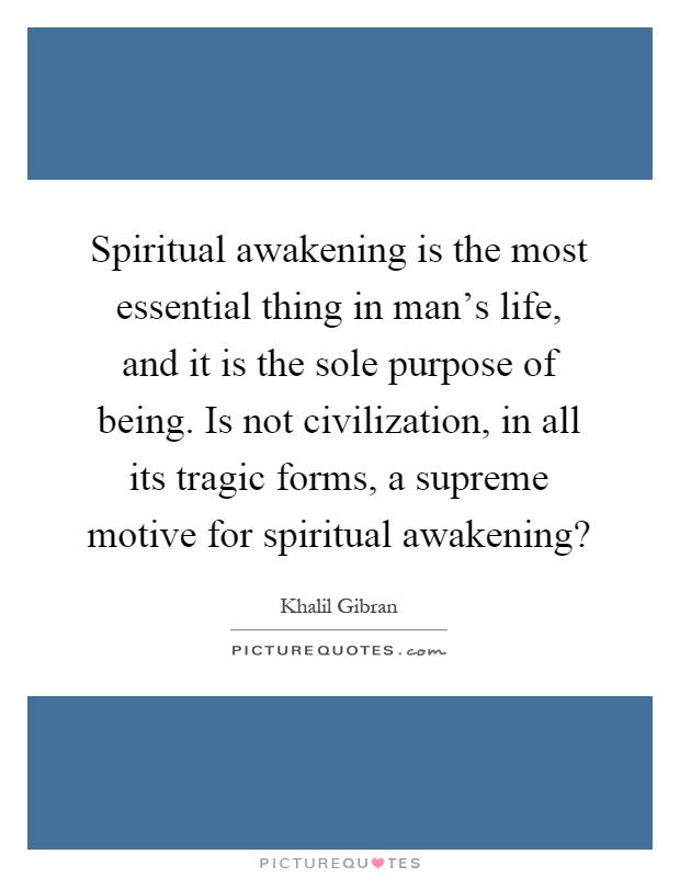 Spiritual awakening is the most essential thing in man's life, and it is the sole purpose of being. Is not civilization, in all its tragic forms, a supreme motive for spiritual awakening? Picture Quote #1