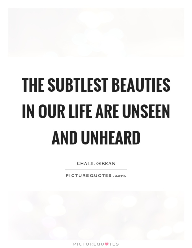 The subtlest beauties in our life are unseen and unheard Picture Quote #1