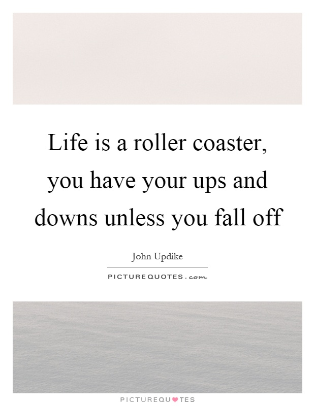 Life is a roller coaster, you have your ups and downs unless you fall off Picture Quote #1