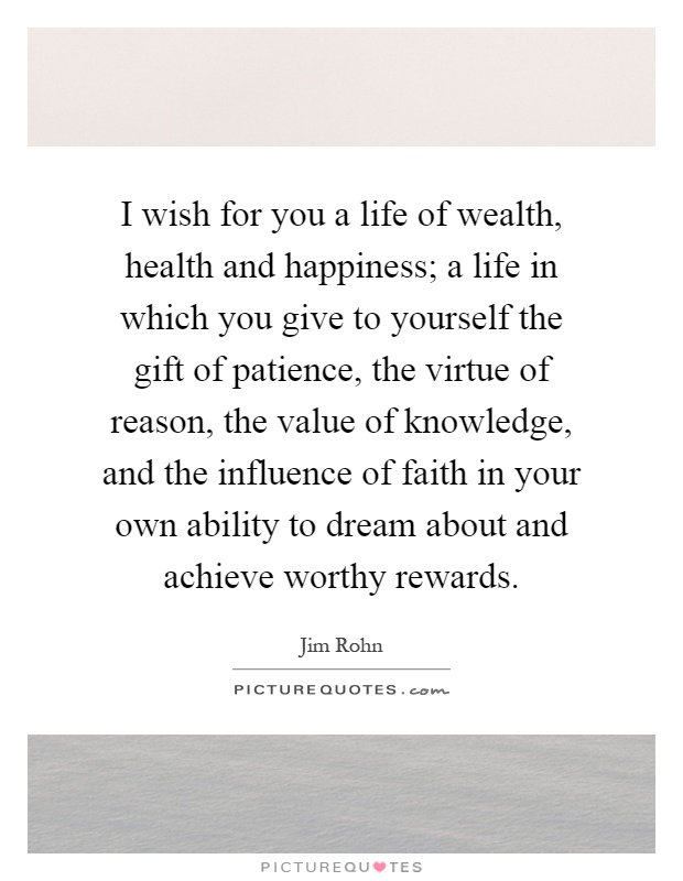 I wish for you a life of wealth, health and happiness; a life in which you give to yourself the gift of patience, the virtue of reason, the value of knowledge, and the influence of faith in your own ability to dream about and achieve worthy rewards Picture Quote #1