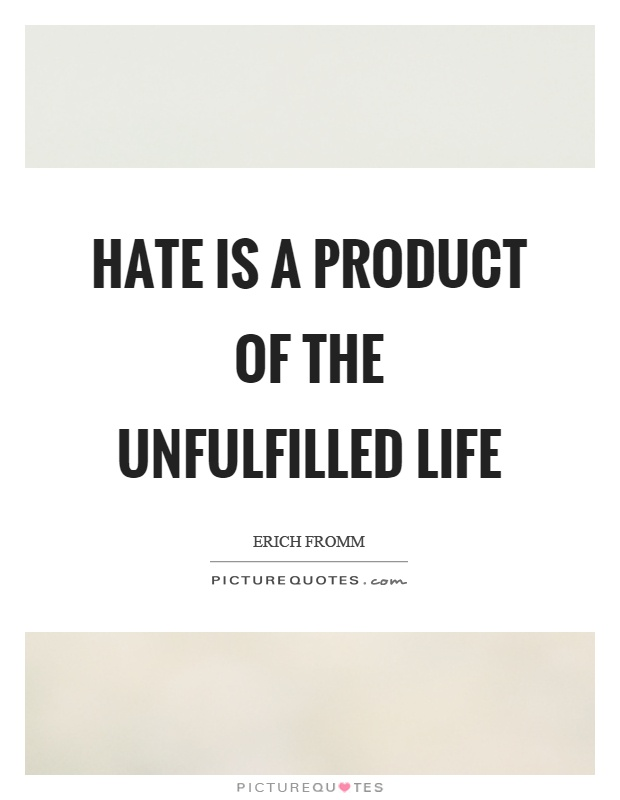Hate is a product of the unfulfilled life Picture Quote #1