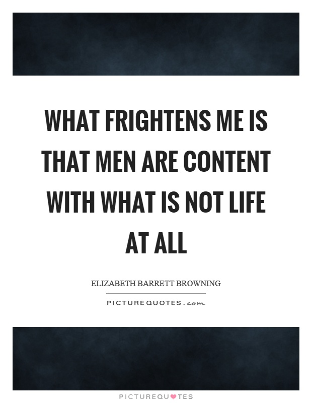 What frightens me is that men are content with what is not life at all Picture Quote #1