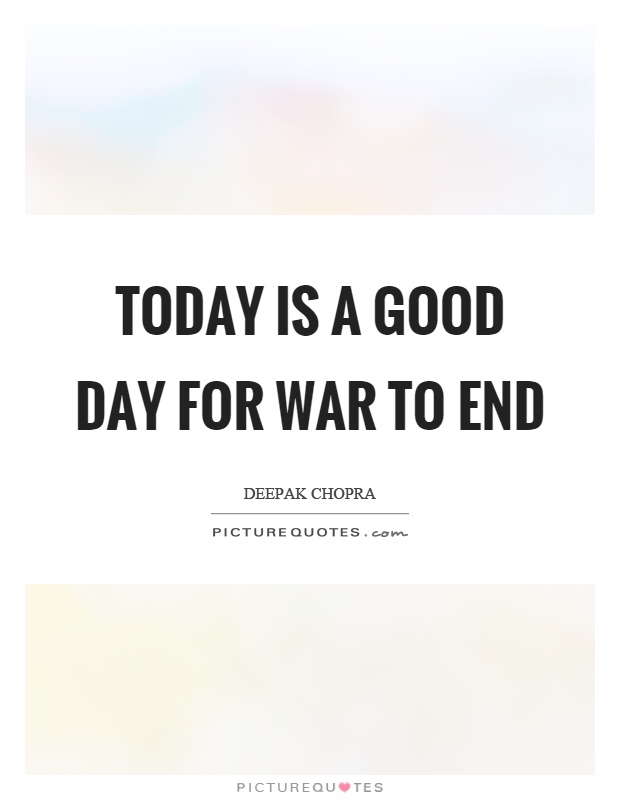 Today is a good day for war to end Picture Quote #1