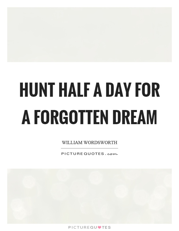 Hunt half a day for a forgotten dream Picture Quote #1