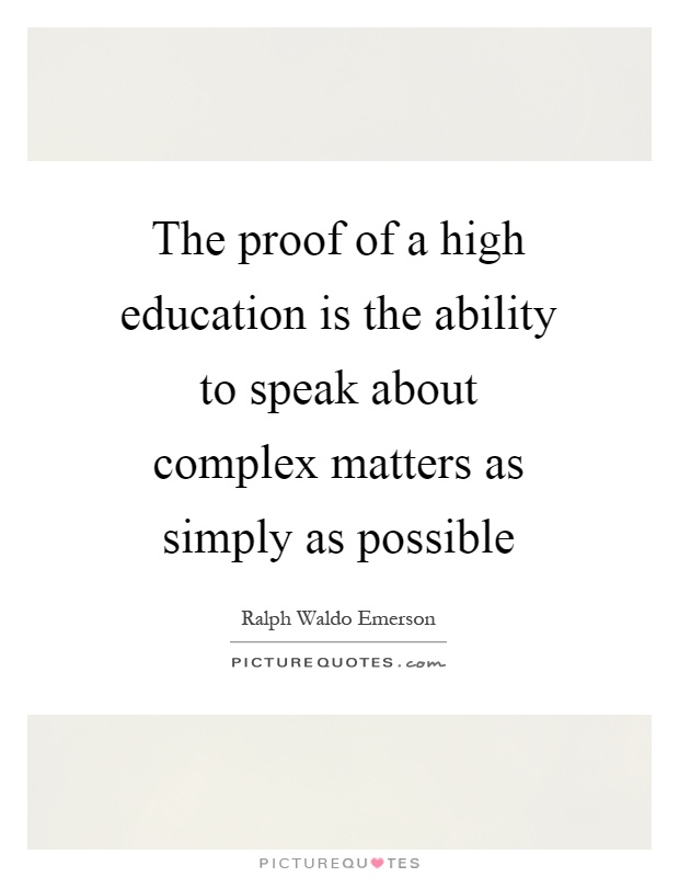 The proof of a high education is the ability to speak about complex matters as simply as possible Picture Quote #1