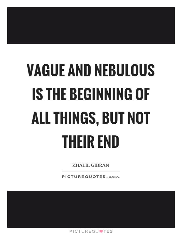 Vague and nebulous is the beginning of all things, but not their end Picture Quote #1