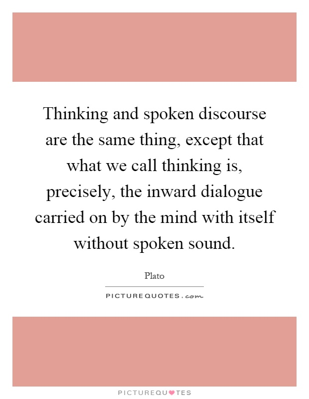 Thinking and spoken discourse are the same thing, except that what we call thinking is, precisely, the inward dialogue carried on by the mind with itself without spoken sound Picture Quote #1