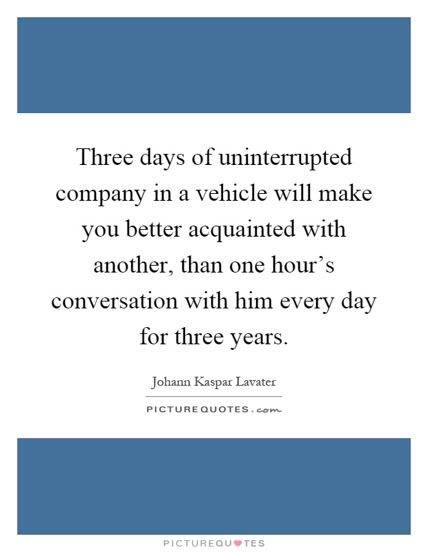 Three days of uninterrupted company in a vehicle will make you better acquainted with another, than one hour's conversation with him every day for three years Picture Quote #1
