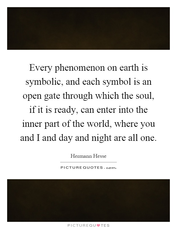 Every phenomenon on earth is symbolic, and each symbol is an open gate through which the soul, if it is ready, can enter into the inner part of the world, where you and I and day and night are all one Picture Quote #1