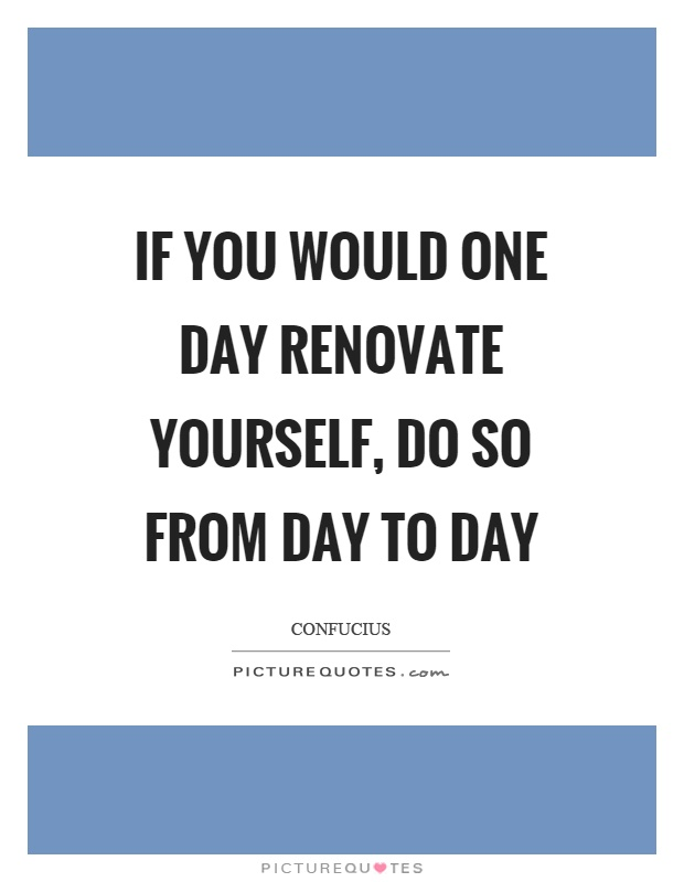 If you would one day renovate yourself, do so from day to day Picture Quote #1