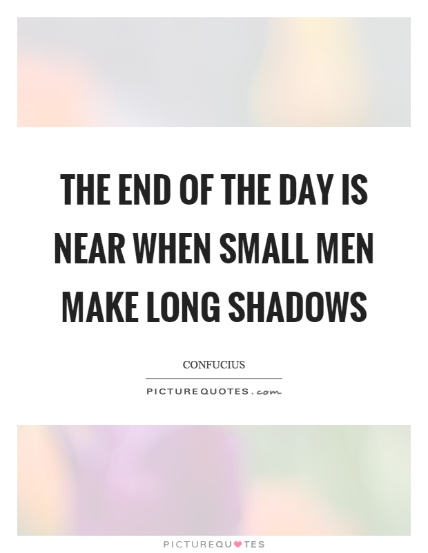 The end of the day is near when small men make long shadows Picture Quote #1