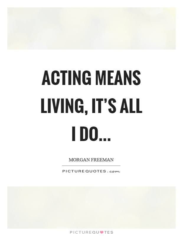 Acting means living, it's all I do Picture Quote #1