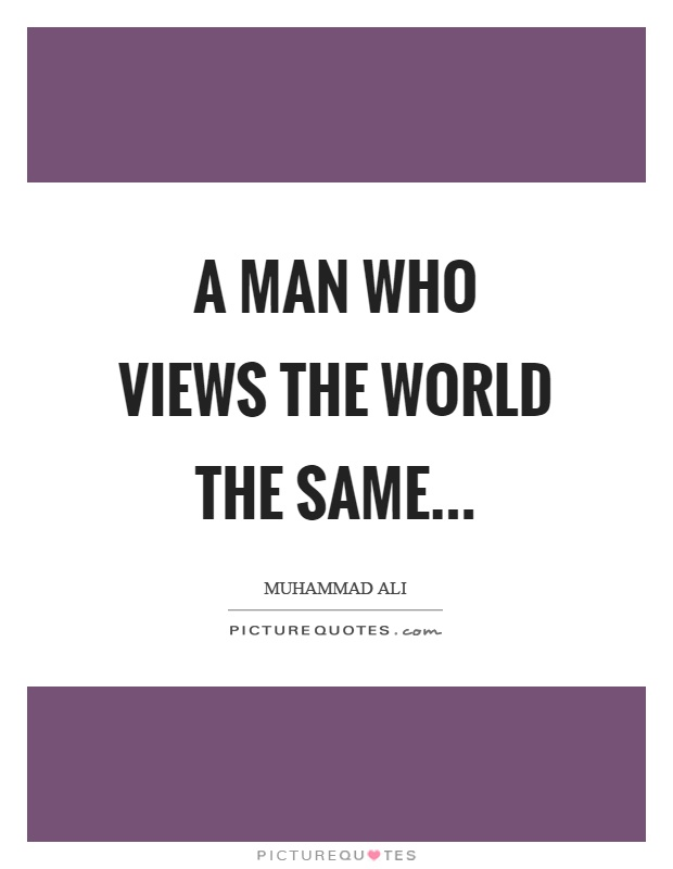 A man who views the world the same Picture Quote #1