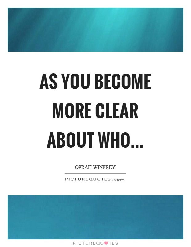 As you become more clear about who Picture Quote #1