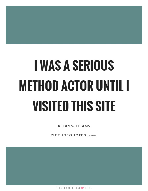 I was a serious method actor until I visited this site Picture Quote #1