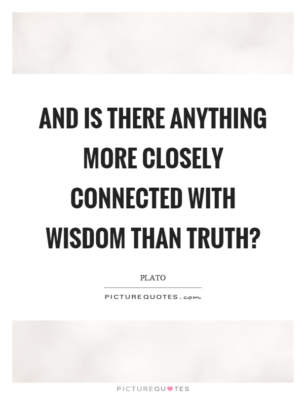 And is there anything more closely connected with wisdom than truth? Picture Quote #1