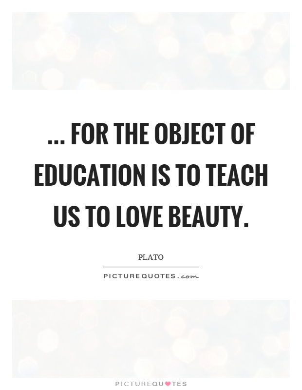 ... for the object of education is to teach us to love beauty Picture Quote #1