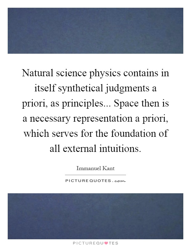Natural science physics contains in itself synthetical judgments a priori, as principles... Space then is a necessary representation a priori, which serves for the foundation of all external intuitions Picture Quote #1