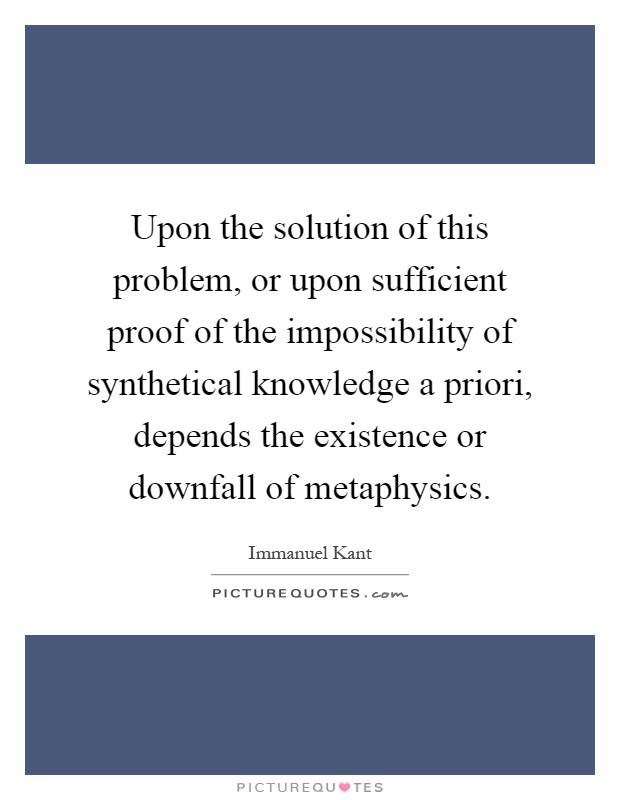 Upon the solution of this problem, or upon sufficient proof of the impossibility of synthetical knowledge a priori, depends the existence or downfall of metaphysics Picture Quote #1