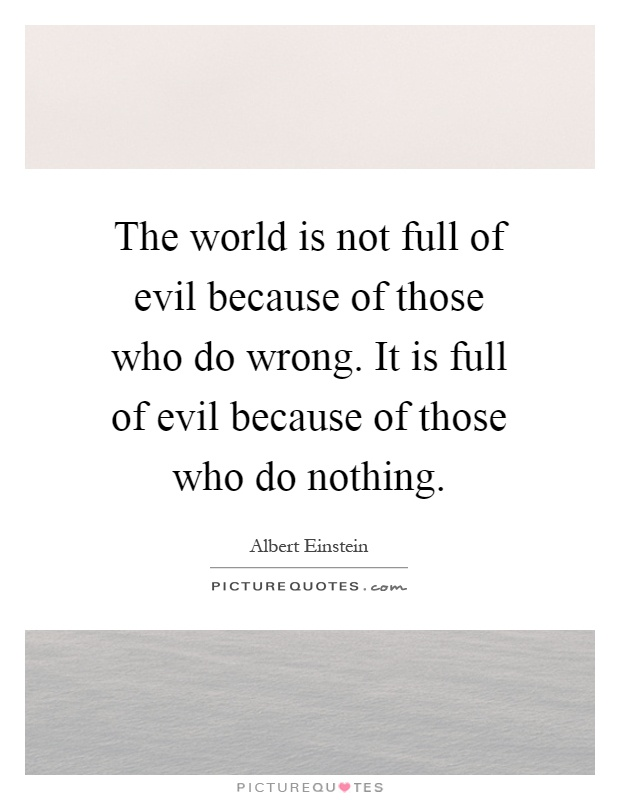The world is not full of evil because of those who do wrong. It is full of evil because of those who do nothing Picture Quote #1