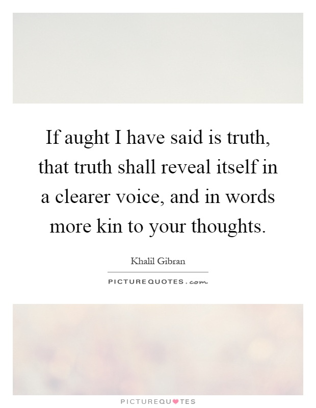 If aught I have said is truth, that truth shall reveal itself in a clearer voice, and in words more kin to your thoughts Picture Quote #1