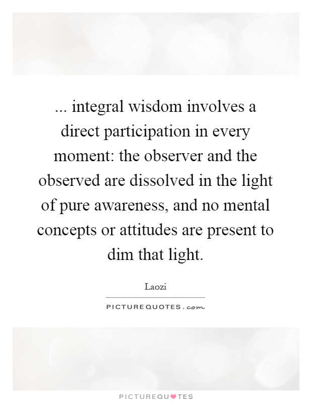 ... integral wisdom involves a direct participation in every moment: the observer and the observed are dissolved in the light of pure awareness, and no mental concepts or attitudes are present to dim that light Picture Quote #1