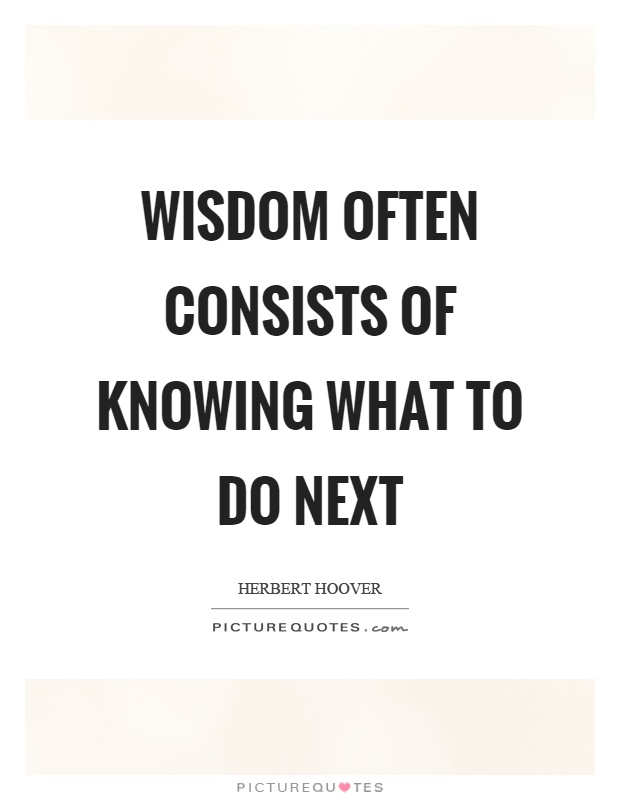 Wisdom often consists of knowing what to do next Picture Quote #1