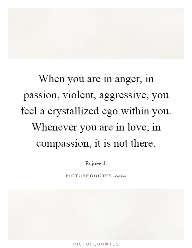 When you are in anger, in passion, violent, aggressive, you feel a crystallized ego within you. Whenever you are in love, in compassion, it is not there Picture Quote #1