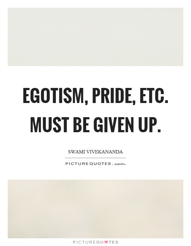 Egotism, pride, etc. must be given up Picture Quote #1