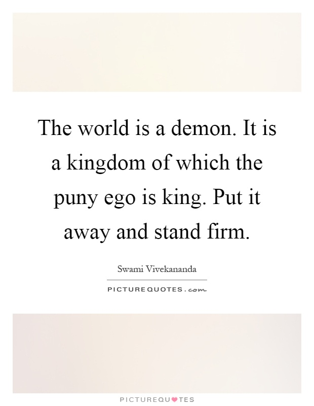The world is a demon. It is a kingdom of which the puny ego is king. Put it away and stand firm Picture Quote #1
