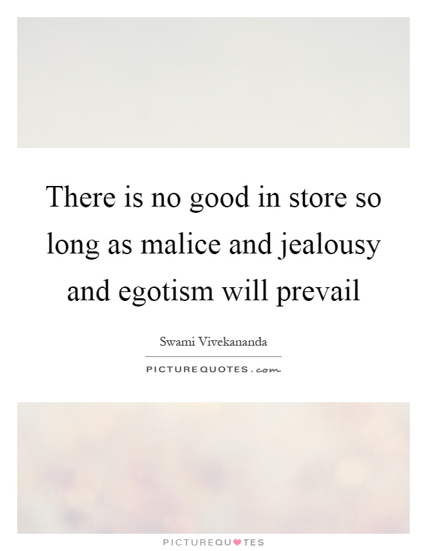 There is no good in store so long as malice and jealousy and egotism will prevail Picture Quote #1