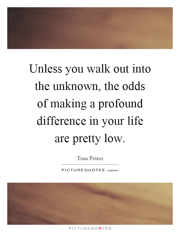 Unless you walk out into the unknown, the odds of making a profound difference in your life are pretty low Picture Quote #1