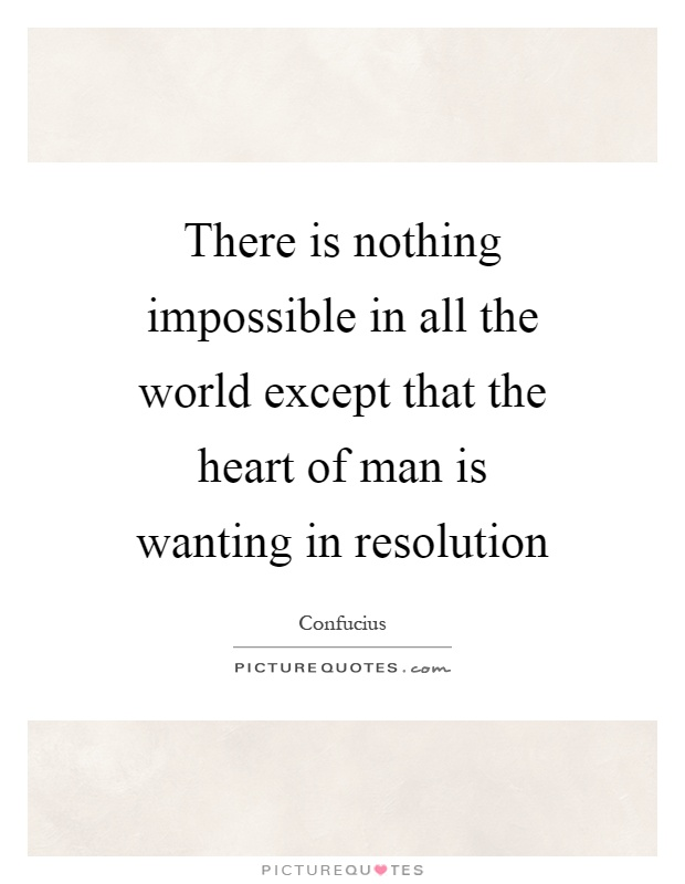 There is nothing impossible in all the world except that the heart of man is wanting in resolution Picture Quote #1