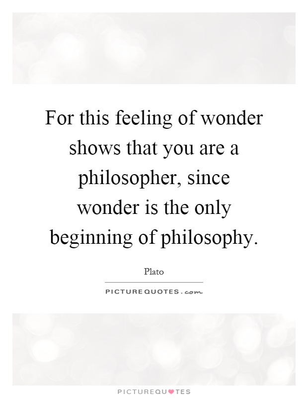 For this feeling of wonder shows that you are a philosopher, since wonder is the only beginning of philosophy Picture Quote #1