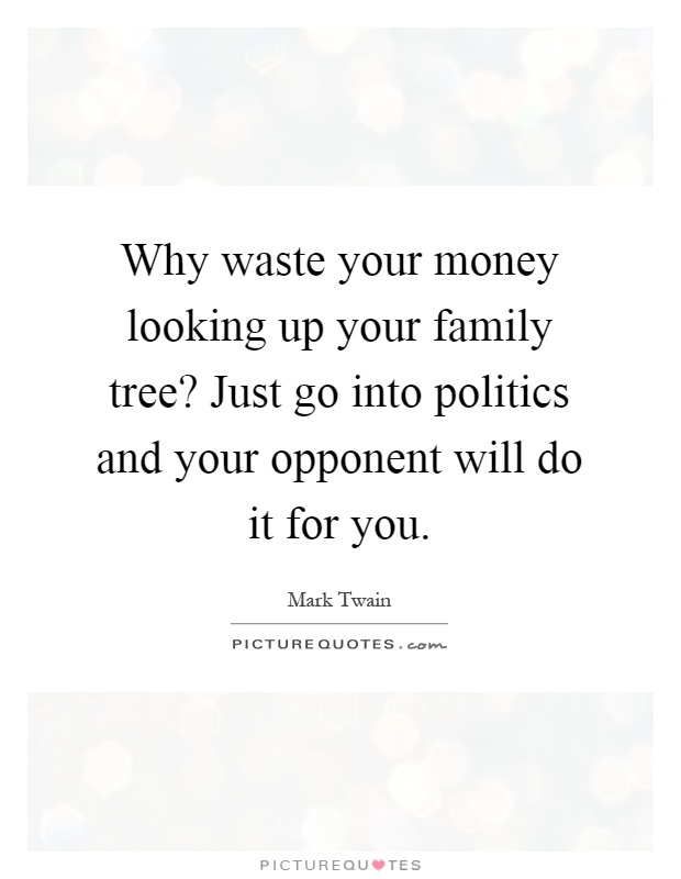 Why waste your money looking up your family tree? Just go into politics and your opponent will do it for you Picture Quote #1