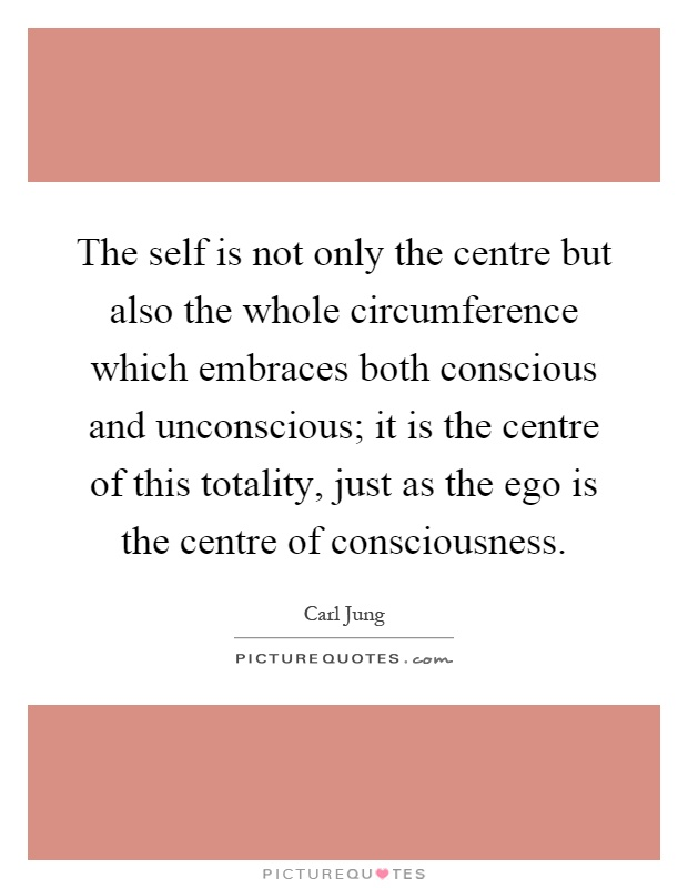 The self is not only the centre but also the whole circumference which embraces both conscious and unconscious; it is the centre of this totality, just as the ego is the centre of consciousness Picture Quote #1