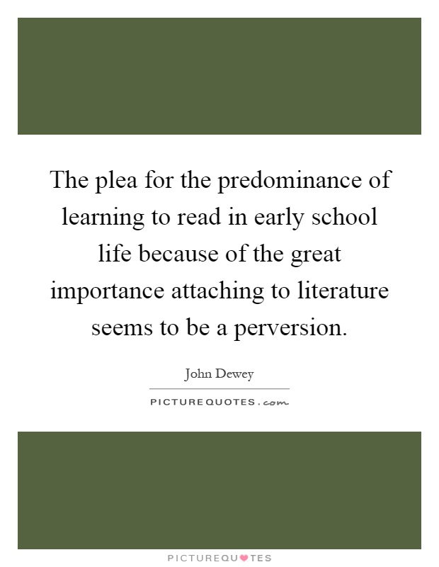 The plea for the predominance of learning to read in early school life because of the great importance attaching to literature seems to be a perversion Picture Quote #1