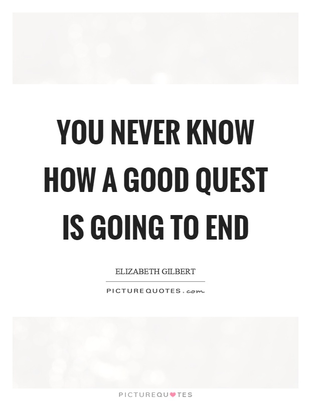 You never know how a good quest is going to end Picture Quote #1