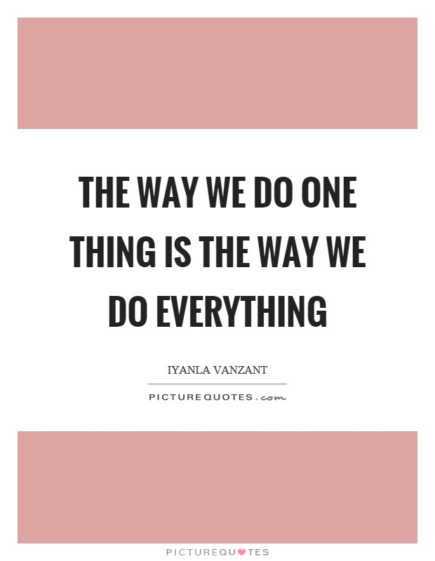 The way we do one thing is the way we do everything Picture Quote #1