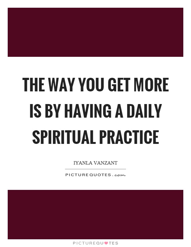 The way you get more is by having a daily spiritual practice Picture Quote #1