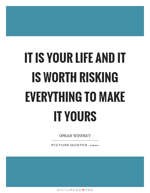 It is your life and it is worth risking everything to make it yours Picture Quote #1