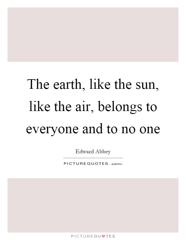 The earth, like the sun, like the air, belongs to everyone and to no one Picture Quote #1