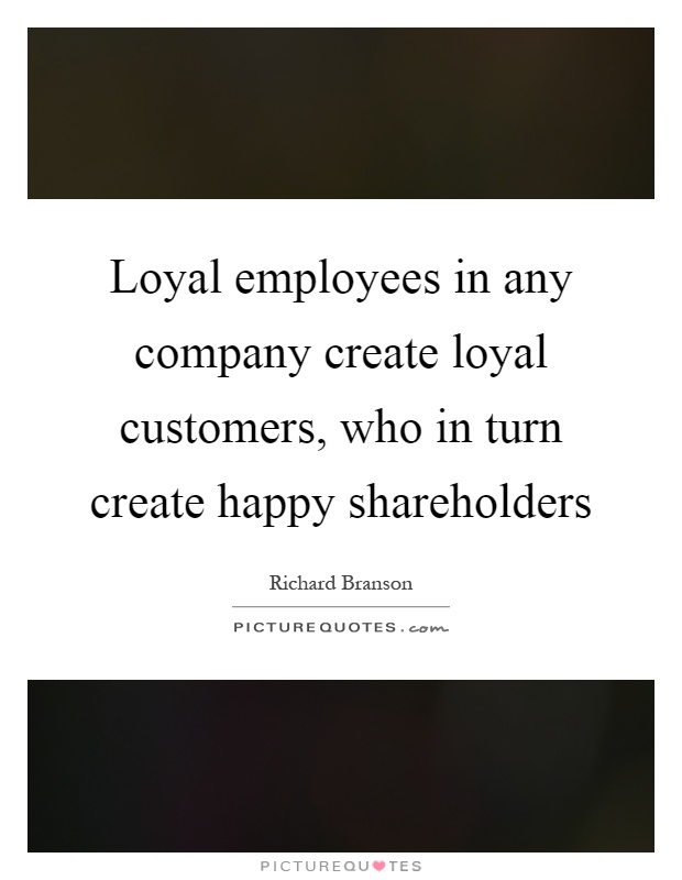 Loyal employees in any company create loyal customers, who in turn create happy shareholders Picture Quote #1