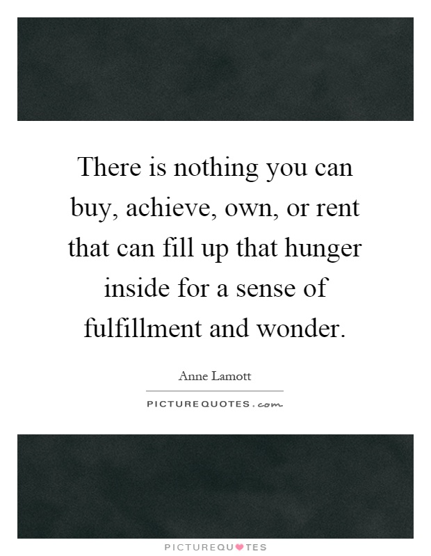 There is nothing you can buy, achieve, own, or rent that can fill up that hunger inside for a sense of fulfillment and wonder Picture Quote #1