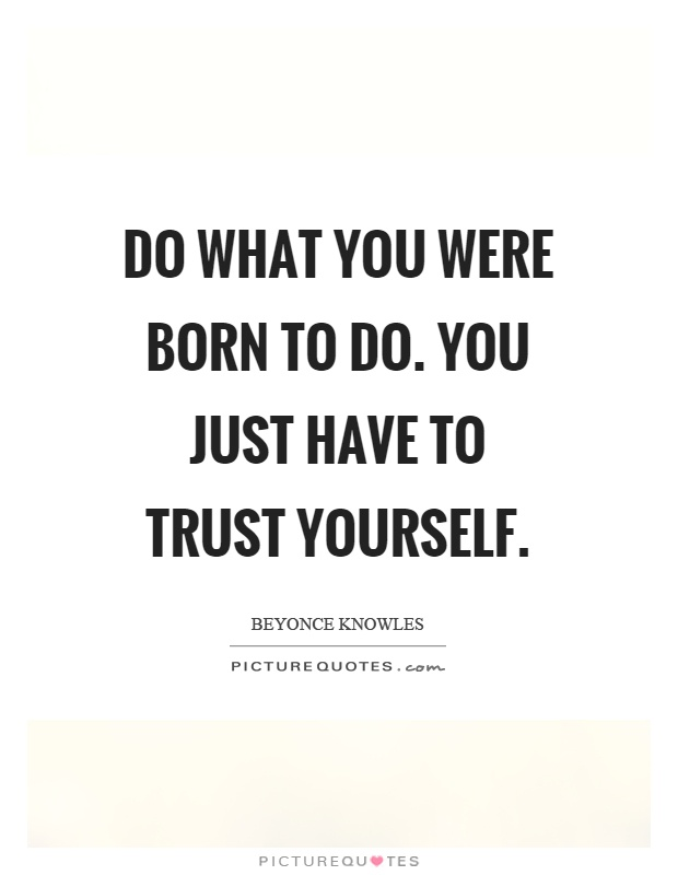 Do what you were born to do. You just have to trust yourself Picture Quote #1