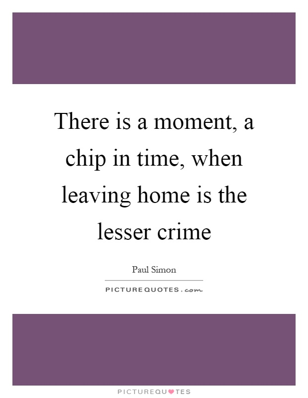 There is a moment, a chip in time, when leaving home is the lesser crime Picture Quote #1