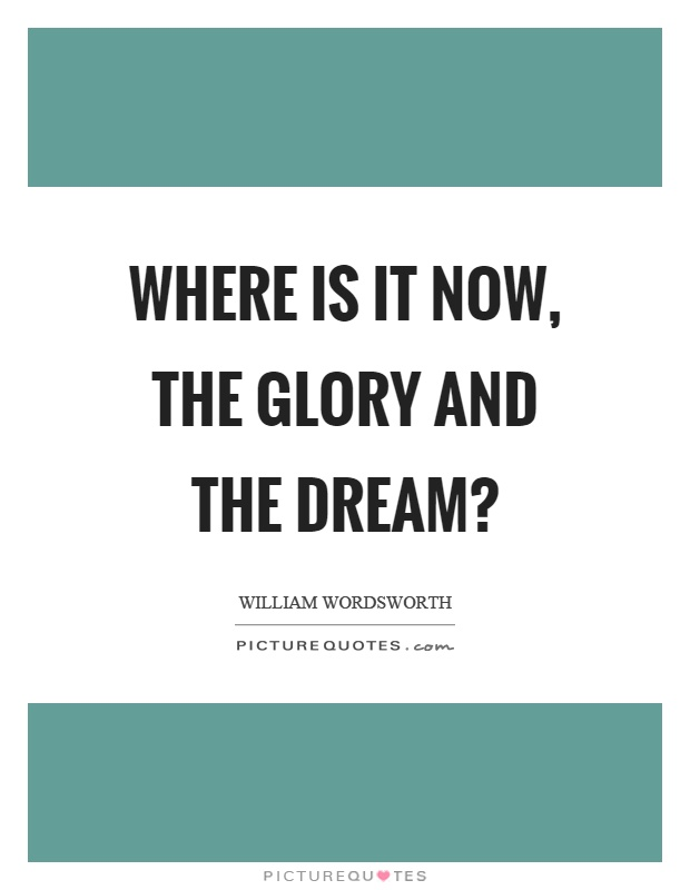 Where is it now, the glory and the dream? Picture Quote #1