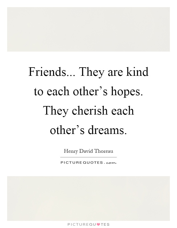 Friends... They are kind to each other's hopes. They ...