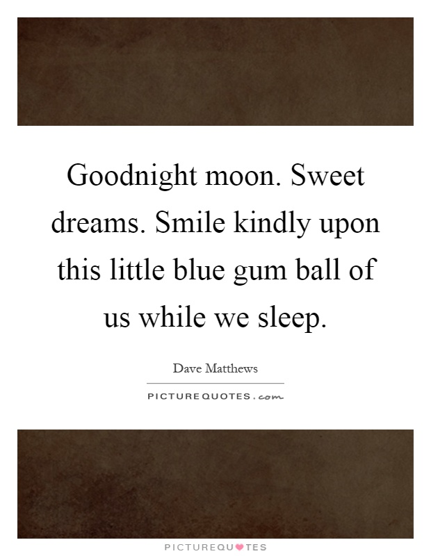 Goodnight moon. Sweet dreams. Smile kindly upon this little blue gum ball of us while we sleep Picture Quote #1